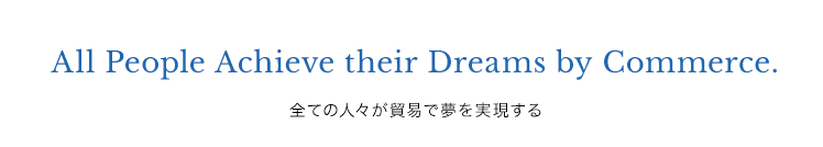 All People Achieve their Dreams by Commerce 全ての人々が貿易で夢を実現する